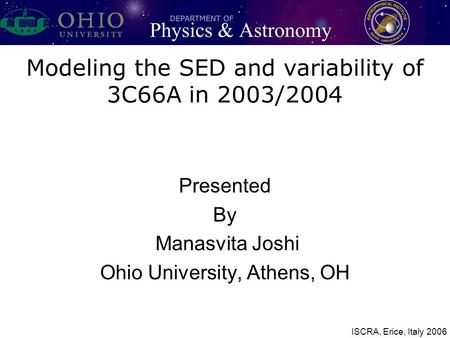 Modeling the SED and variability of 3C66A in 2003/2004 Presented By Manasvita Joshi Ohio University, Athens, OH ISCRA, Erice, Italy 2006.