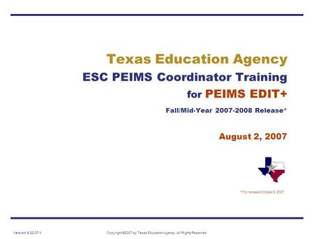 Version: 8.02.07.1Copyright ©2007 by Texas Education Agency. All Rights Reserved. Texas Education Agency ESC PEIMS Coordinator Training for PEIMS EDIT+