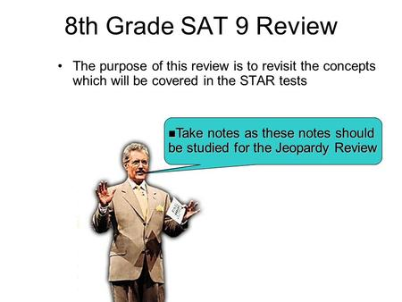 8th Grade SAT 9 Review The purpose of this review is to revisit the concepts which will be covered in the STAR tests Hey KIDS!! after the review we will.