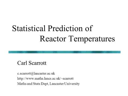 Statistical Prediction of Reactor Temperatures lancaster.ac.uk  Maths and Stats Dept, Lancaster University.
