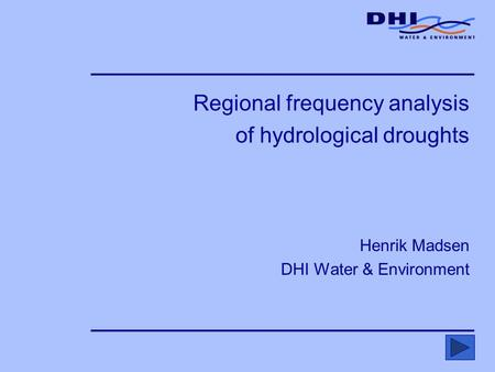 Regional frequency analysis of hydrological droughts Henrik Madsen DHI Water & Environment.