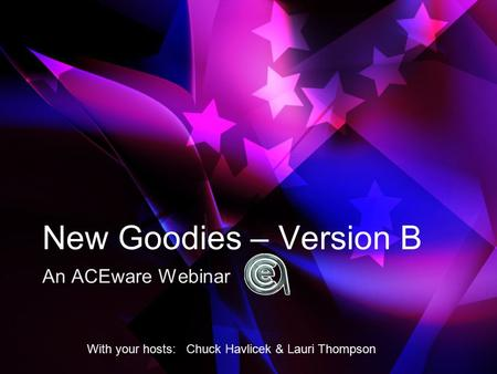 New Goodies – Version B An ACEware Webinar With your hosts: Chuck Havlicek & Lauri Thompson.
