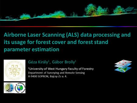 Airborne Laser Scanning (ALS) data processing and its usage for forest cover and forest stand parameter estimation Géza Király 1, Gábor Brolly 1 1 University.