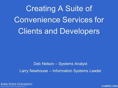 CUMREC 2005 Creating A Suite of Convenience Services for Clients and Developers Deb Nelson – Systems Analyst Larry Newhouse – Information Systems Leader.