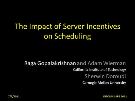 The Impact of Server Incentives on Scheduling Raga Gopalakrishnan and Adam Wierman California Institute of Technology Sherwin Doroudi Carnegie Mellon University.