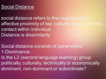Social Distance social distance refers to the cognitive and affective proximity of two cultures that come into contact within individual Distance is dissimilarity.