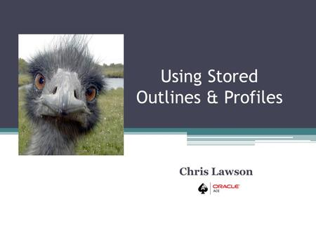 Using Stored Outlines & Profiles Chris Lawson. TIP 1: EASY SQL HINTS USING STORED OUTLINES No reason to avoid outlines. Despite threats, are reportedly.