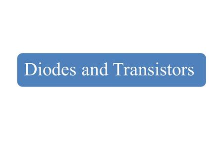 Diodes and Transistors. Diodes Diodes are the semiconductor pn junction devices. They are formed by creating p-type and n-type semiconductors in a single.
