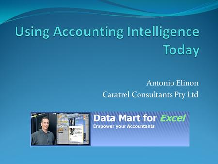 Antonio Elinon Caratrel Consultants Pty Ltd. Agenda Enterprise Architecture (EA) to Business Intelligence (BI) to Accounting Intelligence (AI) Accounting.