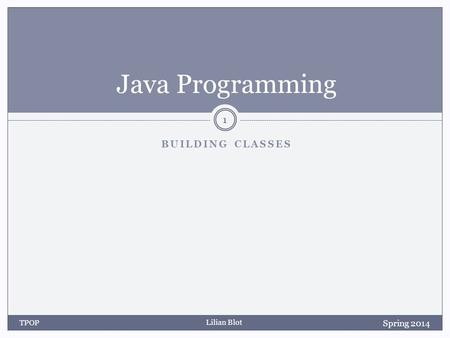 Lilian Blot BUILDING CLASSES Java Programming Spring 2014 TPOP 1.