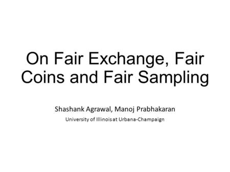 On Fair Exchange, Fair Coins and Fair Sampling Shashank Agrawal, Manoj Prabhakaran University of Illinois at Urbana-Champaign.