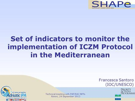 Technical meeting with PAP/RAC NFPs Rimini, 24 September 2013 Set of indicators to monitor the implementation of ICZM Protocol in the Mediterranean Francesca.