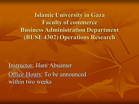 Islamic University in Gaza Faculty of commerce Business Administration Department (BUSE 4302) Operations Research Instructor: Hani Abuamer Office Hours: