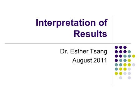 Interpretation of Results Dr. Esther Tsang August 2011.