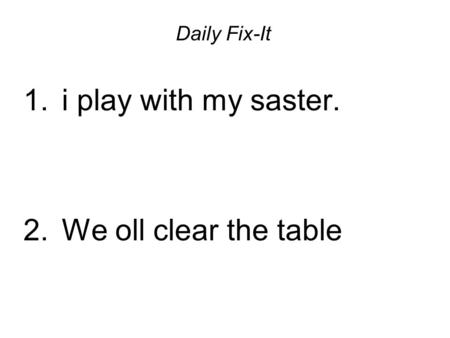 Daily Fix-It 1. i play with my saster. 2. We oll clear the table.