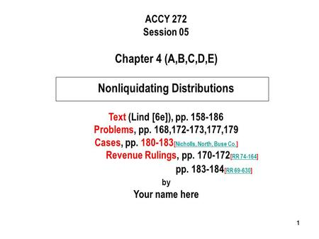 111 ACCY 272 Session 05 Chapter 4 (A,B,C,D,E) Nonliquidating Distributions Text (Lind [6e]), pp. 158-186 Problems, pp. 168,172-173,177,179 Cases, pp. 180-183.