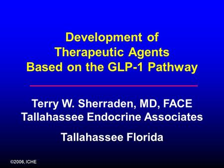 ©2006, ICHE Development of Therapeutic Agents Based on the GLP-1 Pathway Terry W. Sherraden, MD, FACE Tallahassee Endocrine Associates Tallahassee Florida.