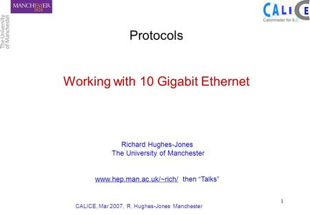CALICE, Mar 2007, R. Hughes-Jones Manchester 1 Protocols Working with 10 Gigabit Ethernet Richard Hughes-Jones The University of Manchester www.hep.man.ac.uk/~rich/