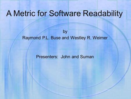 A Metric for Software Readability by Raymond P.L. Buse and Westley R. Weimer Presenters: John and Suman.