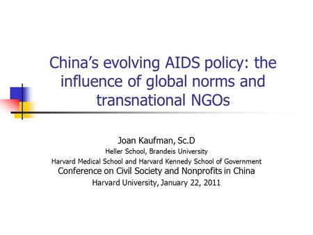 China's evolving AIDS policy: the influence of global norms and transnational NGOs Joan Kaufman, Sc.D Heller School, Brandeis University Harvard Medical.