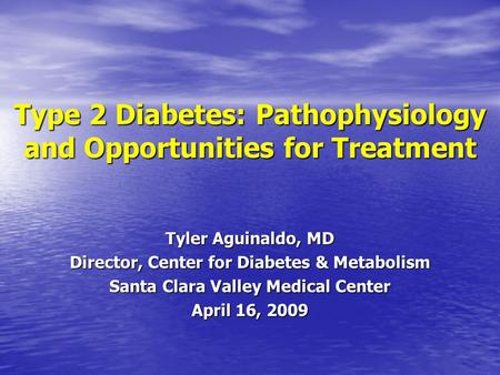 Type 2 Diabetes: Pathophysiology and Opportunities for Treatment Tyler Aguinaldo, MD Director, Center for Diabetes & Metabolism Santa Clara Valley Medical.