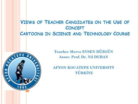 V IEWS OF T EACHER C ANDIDATES ON THE U SE OF C ONCEPT C ARTOONS IN S CIENCE AND T ECHNOLOGY C OURSE Teacher Merve EVSEN DÜZGÜN Assoc. Prof. Dr. Nil DUBAN.