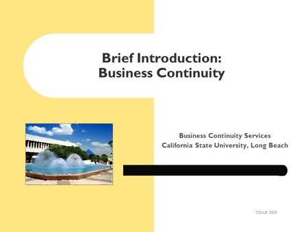 Brief Introduction: Business Continuity Business Continuity Services California State University, Long Beach CSULB, 2008.