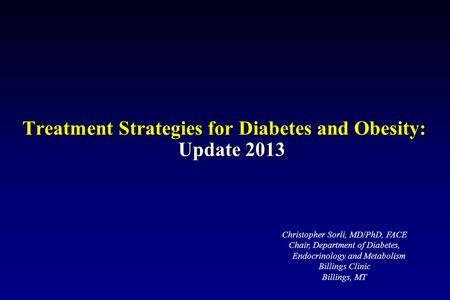 Treatment Strategies for Diabetes and Obesity: Update 2013 Christopher Sorli, MD/PhD, FACE Chair, Department of Diabetes, Endocrinology and Metabolism.