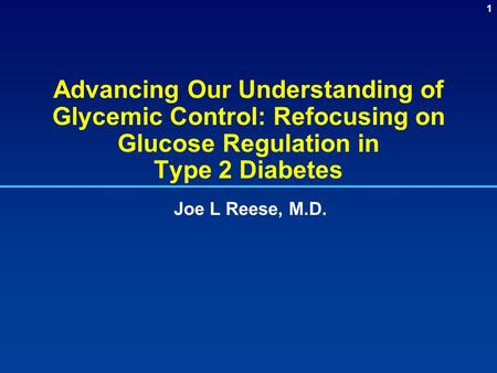 Advancing Our Understanding of Glycemic Control: Refocusing on Glucose Regulation in Type 2 Diabetes Joe L Reese, M.D. Advancing Our Understanding of.