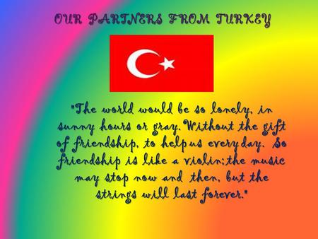 OUR PARTNERS FROM TURKEY The world would be so lonely, in sunny hours or gray. Without the gift of friendship, to help us every day. So friendship is.