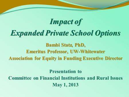 Impact of Expanded Private School Options Bambi Statz, PhD, Emeritus Professor, UW-Whitewater Association for Equity in Funding Executive Director Presentation.