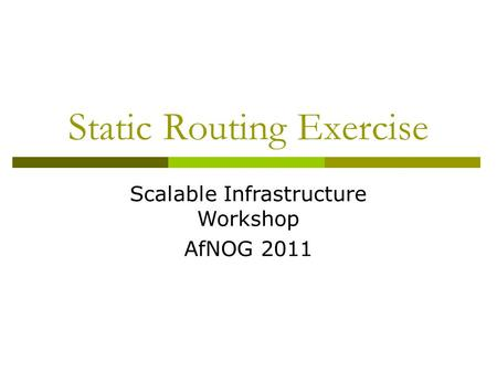 Static Routing Exercise Scalable Infrastructure Workshop AfNOG 2011.