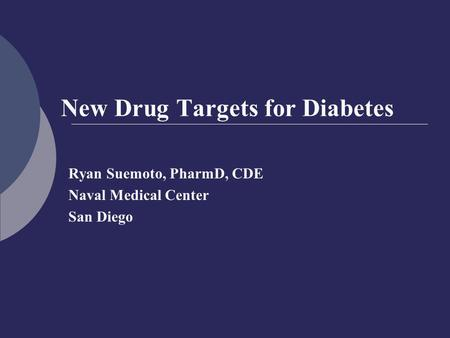 New Drug Targets for Diabetes Ryan Suemoto, PharmD, CDE Naval Medical Center San Diego.