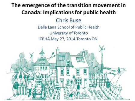 Chris Buse Dalla Lana School of Public Health University of Toronto CPHA May 27, 2014 Toronto ON The emergence of the transition movement in Canada: Implications.