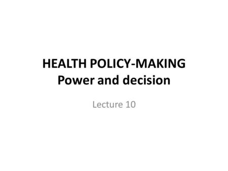 HEALTH POLICY-MAKING Power and decision Lecture 10.