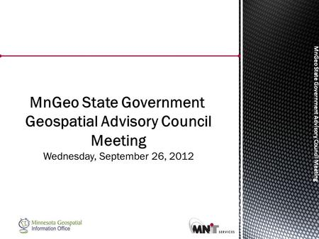 MnGeo State Government Advisory Council Meeting MnGeo State Government Geospatial Advisory Council Meeting Wednesday, September 26, 2012.