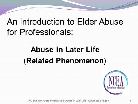 An Introduction to Elder Abuse for Professionals: Abuse in Later Life (Related Phenomenon) NCEA Elder Abuse Presentation: Abuse in Later Life www.ncea.aoa.gov1.