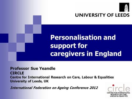 Personalisation and support for caregivers in England Professor Sue Yeandle CIRCLE Centre for International Research on Care, Labour & Equalities University.