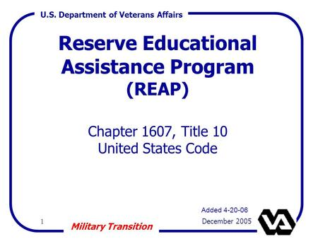 U.S. Department of Veterans Affairs 1 December 2005 Military Transition Reserve Educational Assistance Program (REAP) Chapter 1607, Title 10 United States.