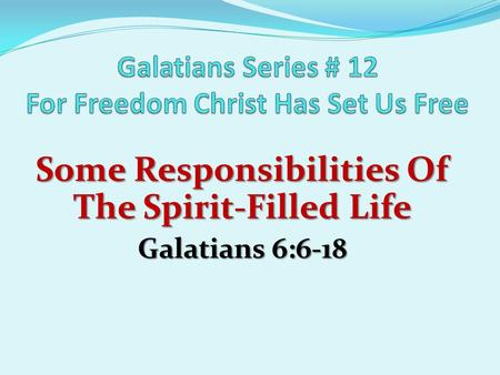 Some Responsibilities Of The Spirit-Filled Life Galatians 6:6-18.