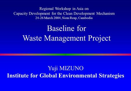 Yuji MIZUNO Institute for Global Environmental Strategies Baseline for Waste Management Project Regional Workshop in Asia on Capacity Development for the.