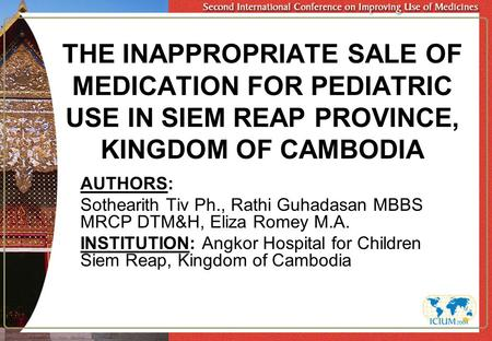 THE INAPPROPRIATE SALE OF MEDICATION FOR PEDIATRIC USE IN SIEM REAP PROVINCE, KINGDOM OF CAMBODIA AUTHORS: Sothearith Tiv Ph., Rathi Guhadasan MBBS MRCP.