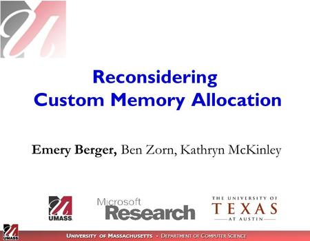 U NIVERSITY OF M ASSACHUSETTS D EPARTMENT OF C OMPUTER S CIENCE Reconsidering Custom Memory Allocation Emery Berger, Ben Zorn, Kathryn McKinley.