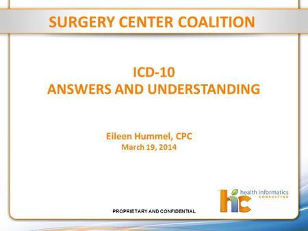 PROPRIETARY AND CONFIDENTIAL ICD-10 ANSWERS AND UNDERSTANDING SURGERY CENTER COALITION Eileen Hummel, CPC March 19, 2014.