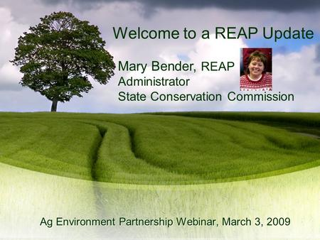 Mary Bender, REAP Administrator State Conservation Commission Ag Environment Partnership Webinar, March 3, 2009 Welcome to a REAP Update.