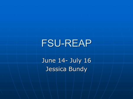 FSU-REAP June 14- July 16 Jessica Bundy. Teachers at school told me about this program Teachers at school told me about this program I soon became Dr.