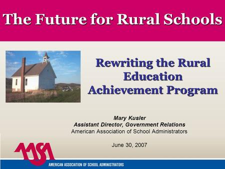The Future for Rural Schools Mary Kusler Assistant Director, Government Relations American Association of School Administrators June 30, 2007 Rewriting.