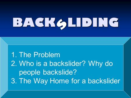BACK LIDING s 1. The Problem 2. Who is a backslider? Why do people backslide? 3. The Way Home for a backslider.