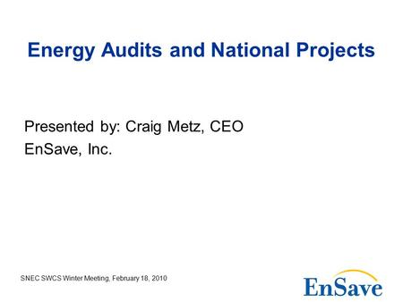 SNEC SWCS Winter Meeting, February 18, 2010 Energy Audits and National Projects Presented by: Craig Metz, CEO EnSave, Inc.