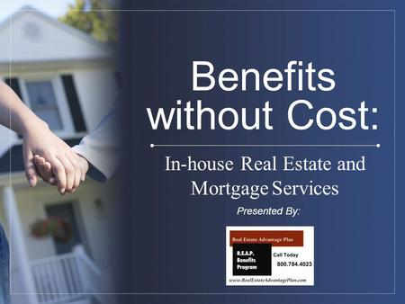 Benefits without Cost: In-house Real Estate and MortgageServices Presented By: